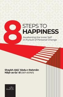8 Steps to Happiness : Awakening the Inner Self in Pursuit of Personal Change (Shaykh Abu Abdur-Rahman Nasir as-Sa'di)