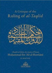 A Critique of the Ruling of al-Taqlid : Bilingual Arabic and English of Al-Qawlu 'l-Mufid fi Ahkam al-Taqlid (Shaikh Muhammad ibn Ali al-Shawkani)