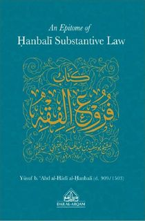 "An Epitome of Hanbali Substantive Law : English translation of ""kitab furu' al-fiqh"" (Yusaf Abd Al Hadi Al Hanbali d. 909 AH/1503 CE)"