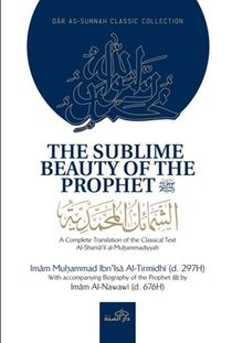 "The Sublime Beauty of the Prophet (pbuh) : A Complete Translation of the Classical Text ""Al-Sham'ail al-Muhammadiyyah"" with Accompanying Biography of the Prophet by Imam Nawawi"