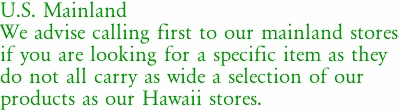 U.S. Mainland We advise calling first to our mainland stores if you are looking for a specific item as they do not all carry as wide a selection of our  products as our Hawaii stores.