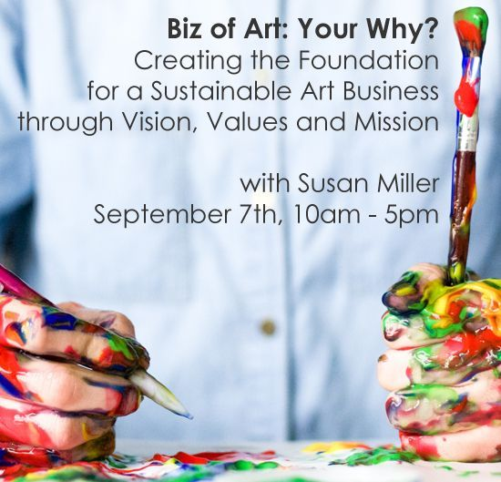 Sept 7 - Biz of Art: Your Why? Creating the Foundation for a Sustainable Art Business through Vision, Values and Mission with Susan Miller