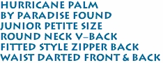 Hurricane Palm<br>By Paradise Found <br>Junior Petite Size<br>Round Neck V-Back<br>Fitted Style Zipper Back<br>Waist Darted Front & Back