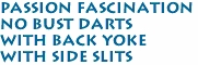 Passion Fascination <br>no bust darts<br>with back yoke<br>with side slits