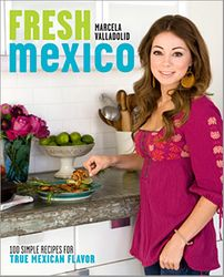 Fresh Mexico: 100 Simple Recipes by Chef Marcela Valladolid