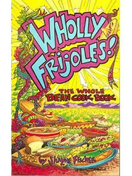 Wholly Frijoles: The Whole Bean Cookbook