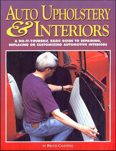 Auto Upholstery & Interiors: A DIY Basic Guide to Repairing, Replacing or Customizing