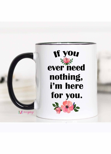 If You Ever Need Nothing I'm Here For You Mug