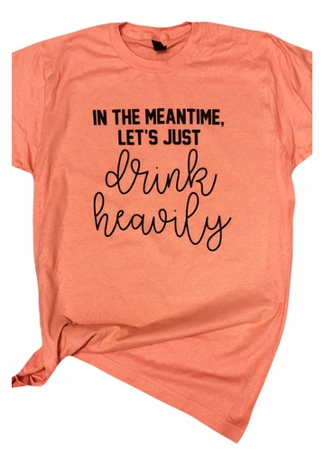 In The Meantime, Let's Just Drink Heavily Tee