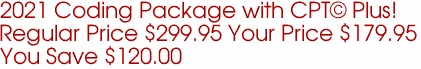 2021 Coding Package with CPT© Plus! Regular Price $299.95 Your Price $179.95 You Save $120.00