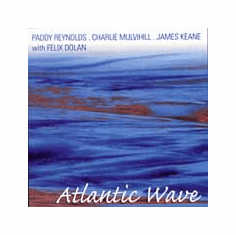 Paddy Reynolds, Charlie Mulvihill & James Keane <br>with Felix Dolan<br> Atlantic Wave<br>Sweet and Traditional Music of Ireland