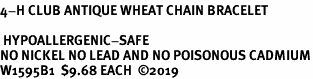 <BR><B>4-H CLUB ANTIQUE WHEAT CHAIN BRACELET</B> <BR> <BR> HYPOALLERGENIC-SAFE<BR>NO NICKEL NO LEAD AND NO POISONOUS CADMIUM<BR>W1595B1  $9.68 EACH  �19