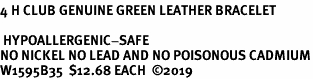<br><B>4 H CLUB GENUINE GREEN LEATHER BRACELET</B><br>  <br> HYPOALLERGENIC-SAFE<BR>NO NICKEL NO LEAD AND NO POISONOUS CADMIUM<BR>W1595B35  $12.68 EACH  �19