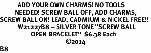 """<BR>            ADD YOUR OWN CHARMS! NO TOOLS<BR>          NEEDED! SCREW BALL OFF, ADD CHARMS,<BR>SCREW BALL ON! LEAD, CADMIUM & NICKEL FREE!! <BR>            W21227B8 - SILVER TONE """"SCREW BALL <BR>                     OPEN BRACELET""""  $6.38 Each<BR>                                             &#169;2014 <BR>B8"""