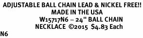 """<Br>  ADJUSTABLE BALL CHAIN LEAD & NICKEL FREE!!<Br>                                   MADE IN THE USA<BR>                           W15717N6 - 24"""" BALL CHAIN<br>                        NECKLACE  �15  $4.83 Each    <BR>N6"""