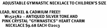 """<BR>   ADJUSTABLE GYMNASTIC NECKLACE TO CHILDREN'S SIZE<bR>             <Br>LEAD, NICKEL & CADMIUM FREE!! <BR>     W1525N2 - ANTIQUED SILVER TONE AND <BR>  PINK CRYSTAL """"GYMNASTICS"""" HEART CHARM <BR>      NECKLACE $9.68 EACH �13"""