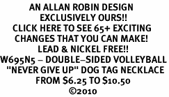 "<bR>              AN ALLAN ROBIN DESIGN<bR>                   EXCLUSIVELY OURS!!<BR>      CLICK HERE TO SEE 65+ EXCITING<BR>       CHANGES THAT YOU CAN MAKE!<BR>                  LEAD & NICKEL FREE!!<BR>W695N5 - DOUBLE-SIDED VOLLEYBALL<Br> <B>  ""NEVER GIVE UP"" DOG TAG NECKLACE</B><BR>                 FROM $6.25 TO $10.50<BR>                                 &#169;2010"