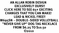 "<bR>              AN ALLAN ROBIN DESIGN<bR>                    EXCLUSIVELY OURS!!<BR>      CLICK HERE TO SEE 65+ EXCITING<BR>       CHANGES THAT YOU CAN MAKE!<BR>                   LEAD & NICKEL FREE!!<BR>W695SN - DOUBLE-SIDED VOLLEYBALL<Br> <B>  ""NEVER GIVE UP"" DOG TAG NECKLACE</B><BR>                  FROM $6.25 TO $10.50<BR>                                 &#169;2010"