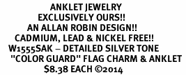"<bR>                        ANKLET JEWELRY <BR>                  EXCLUSIVELY OURS!! <BR>             AN ALLAN ROBIN DESIGN!! <BR>       CADMIUM, LEAD & NICKEL FREE!! <BR>    W1555SAK - DETAILED SILVER TONE <Br>     ""COLOR GUARD"" FLAG CHARM & ANKLET <BR>                     $8.38 EACH �14"