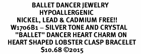"""<BR>                     BALLET DANCER JEWELRY  <br>                          HYPOALLERGENIC    <BR>           NICKEL, LEAD & CADMIUM FREE!!    <BR>       W1706B1 - SILVER TONE AND CRYSTAL   <BR>          """"BALLET"""" DANCER HEART CHARM ON    <BR>     HEART SHAPED LOBSTER CLASP BRACELET   <br>                           $10.68 �15"""