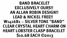 """<BR>                     BAND BRACELET<bR>                EXCLUSIVELY OURS!! <BR>           AN ALLAN ROBIN DESIGN!! <BR>              LEAD & NICKEL FREE!! <BR>    W1416B1 - SILVER TONE """"BAND"""" <BR>   CLEAR CRYSTAL HEART CHARM ON <BR>   HEART LOBSTER CLASP BRACELET <Br>                  $10.68 EACH ©2013"""