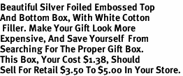 <BR><B>Beautiful Silver Foiled Embossed Top <BR>And Bottom Box, With White Cotton<BR> Filler. Make Your Gift Look More <BR>Expensive, And Save Yourself  From<BR>Searching For The Proper Gift Box. <BR>This Box, Your Cost $1.38, Should <BR>Sell For Retail $3.50 To $5.00 In Your Store.