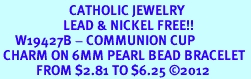 <BR>                       CATHOLIC JEWELRY<Br>                     LEAD & NICKEL FREE!! <Br>     W19427B - COMMUNION CUP <BR> CHARM ON 6MM PEARL BEAD BRACELET <BR>            FROM $2.81 TO $6.25 �12