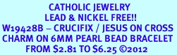 <BR>                       CATHOLIC JEWELRY<Br>                     LEAD & NICKEL FREE!! <Br> W19428B - CRUCIFIX / JESUS ON CROSS <BR> CHARM ON 6MM PEARL BEAD BRACELET <BR>            FROM $2.81 TO $6.25 �12
