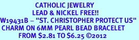 """<BR>                       CATHOLIC JEWELRY<Br>                     LEAD & NICKEL FREE!! <Br>W19431B - """"ST. CHRISTOPHER PROTECT US"""" <BR> CHARM ON 6MM PEARL BEAD BRACELET <BR>            FROM $2.81 TO $6.25 �12"""
