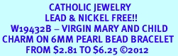 <BR>                       CATHOLIC JEWELRY<Br>                     LEAD & NICKEL FREE!! <Br>     W19432B - VIRGIN MARY AND CHILD <BR> CHARM ON 6MM PEARL BEAD BRACELET <BR>            FROM $2.81 TO $6.25 �12