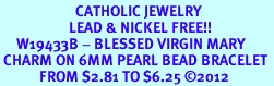 <BR>                       CATHOLIC JEWELRY<Br>                     LEAD & NICKEL FREE!! <Br>     W19433B - BLESSED VIRGIN MARY <BR> CHARM ON 6MM PEARL BEAD BRACELET <BR>            FROM $2.81 TO $6.25 �12