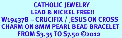 <BR>                       CATHOLIC JEWELRY<Br>                     LEAD & NICKEL FREE!! <Br> W19437B - CRUCIFIX / JESUS ON CROSS <BR> CHARM ON 8MM PEARL BEAD BRACELET <BR>            FROM $3.35 TO $7.50 �12