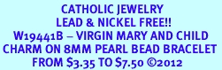 <BR>                       CATHOLIC JEWELRY<Br>                     LEAD & NICKEL FREE!! <Br>     W19441B - VIRGIN MARY AND CHILD <BR> CHARM ON 8MM PEARL BEAD BRACELET <BR>            FROM $3.35 TO $7.50 �12