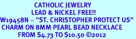 """<BR>                       CATHOLIC JEWELRY<Br>                     LEAD & NICKEL FREE!! <Br>W19458N - """"ST. CHRISTOPHER PROTECT US"""" <BR> CHARM ON 8MM PEARL BEAD NECKLACE <BR>            FROM $4.73 TO $10.50 �12"""