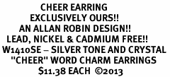 """<BR>                   CHEER EARRING<bR>              EXCLUSIVELY OURS!! <Br>         AN ALLAN ROBIN DESIGN!! <BR>   LEAD, NICKEL & CADMIUM FREE!! <BR> W1410SE - SILVER TONE AND CRYSTAL <BR>     """"CHEER"""" WORD CHARM EARRINGS <BR>                  $11.38 EACH  �13"""