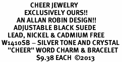 "<BR>                    CHEER JEWELRY<bR>                EXCLUSIVELY OURS!! <Br>           AN ALLAN ROBIN DESIGN!! <BR>         ADJUSTABLE BLACK SUEDE <BR>     LEAD, NICKEL & CADMIUM FREE <BR> W1410SB - SILVER TONE AND CRYSTAL <BR>     ""CHEER"" WORD CHARM & BRACELET <BR>                        $9.38 EACH  ©2013"
