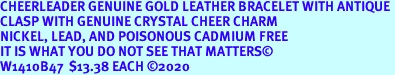 CHEERLEADER GENUINE GOLD LEATHER BRACELET WITH ANTIQUE <BR>CLASP WITH GENUINE CRYSTAL CHEER CHARM<BR>NICKEL, LEAD, AND POISONOUS CADMIUM FREE<BR>IT IS WHAT YOU DO NOT SEE THAT MATTERS©<BR>W1410B47  $13.38 EACH ©2020
