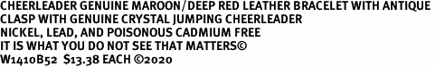 CHEERLEADER GENUINE MAROON/DEEP RED LEATHER BRACELET WITH ANTIQUE <BR>CLASP WITH GENUINE CRYSTAL JUMPING CHEERLEADER<BR>NICKEL, LEAD, AND POISONOUS CADMIUM FREE<BR>IT IS WHAT YOU DO NOT SEE THAT MATTERS©<BR>W1410B52  $13.38 EACH ©2020