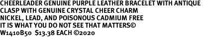 CHEERLEADER GENUINE PURPLE LEATHER BRACELET WITH ANTIQUE <BR>CLASP WITH GENUINE CRYSTAL CHEER CHARM<BR>NICKEL, LEAD, AND POISONOUS CADMIUM FREE<BR>IT IS WHAT YOU DO NOT SEE THAT MATTERS©<BR>W1410B50  $13.38 EACH ©2020