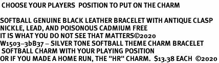"""<BR><B> CHOOSE YOUR PLAYERS  POSITION TO PUT ON THE CHARM</B><BR><Br>SOFTBALL GENUINE BLACK LEATHER BRACELET WITH ANTIQUE CLASP<BR>NICKLE, LEAD, AND POISONOUS CADMIUM FREE<BR>IT IS WHAT YOU DO NOT SEE THAT MATTERS©2020  <Br>W1503-3bB37 - SILVER TONE SOFTBALL THEME CHARM BRACELET <BR> SOFTBALL CHARM WITH YOUR PLAYING POSITION <BR>OR IF YOU MADE A HOME RUN, THE """"HR"""" CHARM.  $13.38 EACH  ©2020"""