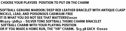 """<BR><B> CHOOSE YOUR PLAYERS  POSITION TO PUT ON THE CHARM</B><BR><Br>SOFTBALL GENUINE MAROON/DEEP RED LEATHER BRACELET WITH ANTIQUE CLASP<BR>NICKLE, LEAD, AND POISONOUS CADMIUM FREE<BR>IT IS WHAT YOU DO NOT SEE THAT MATTERS�20  <Br>W1503-3bB52 - SILVER TONE SOFTBALL THEME CHARM BRACELET <BR> SOFTBALL CHARM WITH YOUR PLAYING POSITION <BR>OR IF YOU MADE A HOME RUN, THE """"HR"""" CHARM.  $13.38 EACH  �20"""