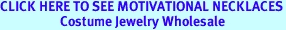 CLICK HERE TO SEE MOTIVATIONAL NECKLACES<BR>                    Costume Jewelry Wholesale