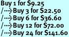Buy 1 for $9.25<br />Buy 3 for $22.50<br />Buy 6 for $36.60<br />Buy 12 for $72.00<br />Buy 24 for $141.60