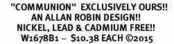 """<BR>     """"COMMUNION""""  EXCLUSIVELY OURS!!   <Br>               AN ALLAN ROBIN DESIGN!!   <BR>        NICKEL, LEAD & CADMIUM FREE!!   <BR>          W1678B1 -  $10.38 EACH �15"""
