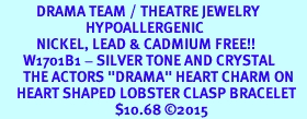 """<BR>           DRAMA TEAM / THEATRE JEWELRY    <br>                          HYPOALLERGENIC    <BR>           NICKEL, LEAD & CADMIUM FREE!!    <BR>       W1701B1 - SILVER TONE AND CRYSTAL   <BR>       THE ACTORS """"DRAMA"""" HEART CHARM ON    <BR>     HEART SHAPED LOBSTER CLASP BRACELET   <br>                                   $10.68 �15"""