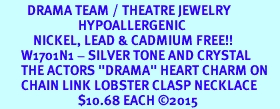 """<BR>         DRAMA TEAM / THEATRE JEWELRY    <br>                          HYPOALLERGENIC    <BR>           NICKEL, LEAD & CADMIUM FREE!!    <BR>       W1701N1 - SILVER TONE AND CRYSTAL   <BR>       THE ACTORS """"DRAMA"""" HEART CHARM ON    <BR>       CHAIN LINK LOBSTER CLASP NECKLACE  <br>                          $10.68 EACH �15"""