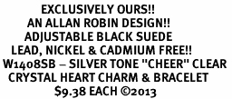 """<bR>               EXCLUSIVELY OURS!! <Br>          AN ALLAN ROBIN DESIGN!! <BR>         ADJUSTABLE BLACK SUEDE <BR>    LEAD, NICKEL & CADMIUM FREE!! <BR> W1408SB - SILVER TONE """"CHEER"""" CLEAR <BR>   CRYSTAL HEART CHARM & BRACELET <BR>                    $9.38 EACH ©2013"""