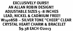 """<bR>               EXCLUSIVELY OURS!! <Br>          AN ALLAN ROBIN DESIGN!! <BR>      ADJUSTABLE SIZES 5-8 INCHES<BR>    LEAD, NICKEL & CADMIUM FREE!! <BR> W1408SB - SILVER TONE """"CHEER"""" CLEAR <BR>   CRYSTAL HEART CHARM & BRACELET <BR>                      $9.38 EACH ©2013"""
