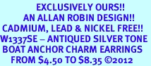 <bR>                 EXCLUSIVELY OURS!!<BR>           AN ALLAN ROBIN DESIGN!! <BR> CADMIUM, LEAD & NICKEL FREE!! <BR>W1337SE - ANTIQUED SILVER TONE <BR> BOAT ANCHOR CHARM EARRINGS <BR>     FROM $4.50 TO $8.35 �12