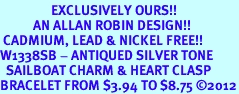 <bR>                 EXCLUSIVELY OURS!!<BR>           AN ALLAN ROBIN DESIGN!! <BR> CADMIUM, LEAD & NICKEL FREE!! <BR>W1338SB - ANTIQUED SILVER TONE <BR>  SAILBOAT CHARM & HEART CLASP <BR>BRACELET FROM $3.94 TO $8.75 �12